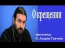 О крещении - проповедь О. Андрея Ткачева