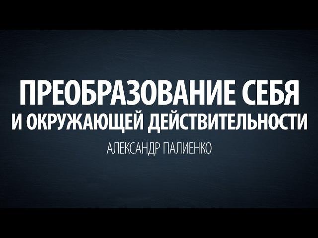 Преобразование себя и окружающей действительности Александр Палиенко