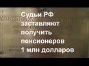 Судьи РФ заставляют ПЕНСИОНЕРОВ получить 1 млн долларов