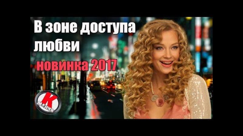 Фильм Ходченкова В зоне доступа любви новинки российских мелодрам 2017 притяжение фильм 2017