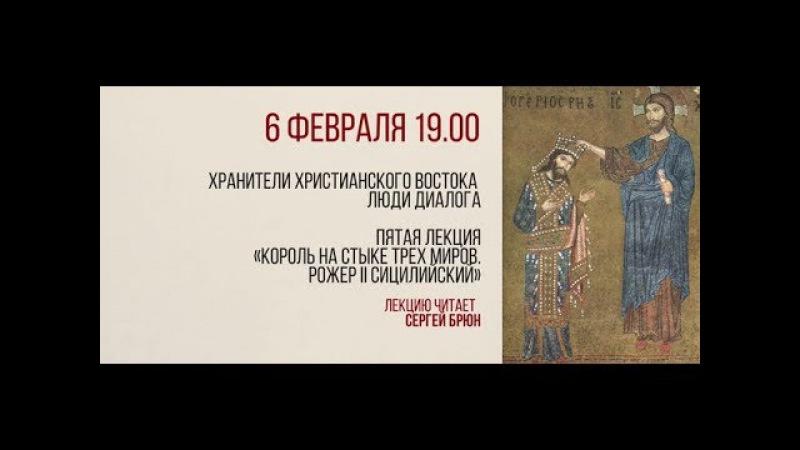 Цикл лекций Сергея Брюна - лекция 5 - Король на стыке трех миров. Рожер II Сицилийский.