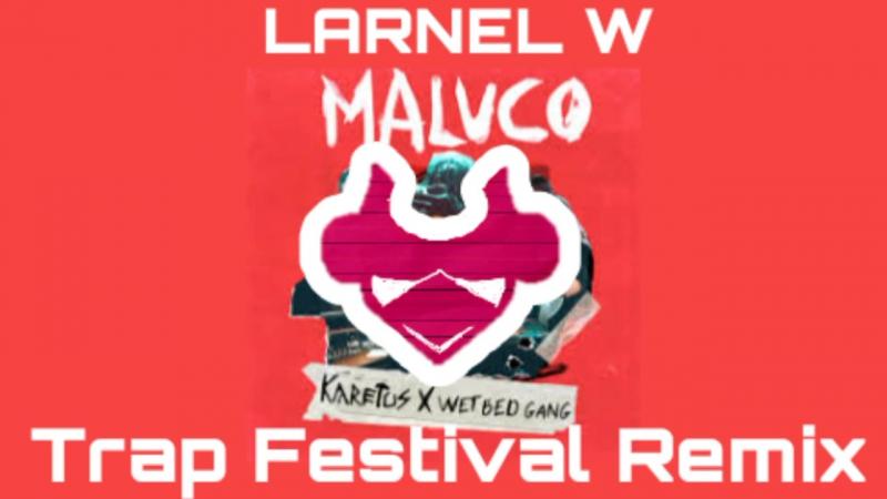 Karetus x Wet Bed Gang - Maluco (LARNEL W Trap Festival Remix)