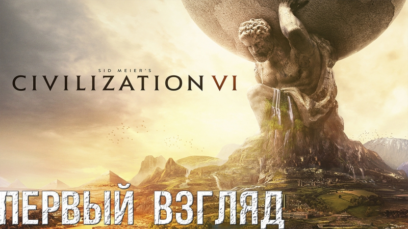 🔭В Поисках Годноты: Sid Meier's Civilization VI (Цивилизация 6) [Первый Взгляд]