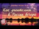 Как Упоительны в России Вечера ✿ Самые Душевные Русские Песни