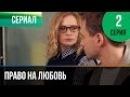 ▶️ Право на любовь 2 серия - Мелодрама Фильмы и сериалы - Русские мелодрамы