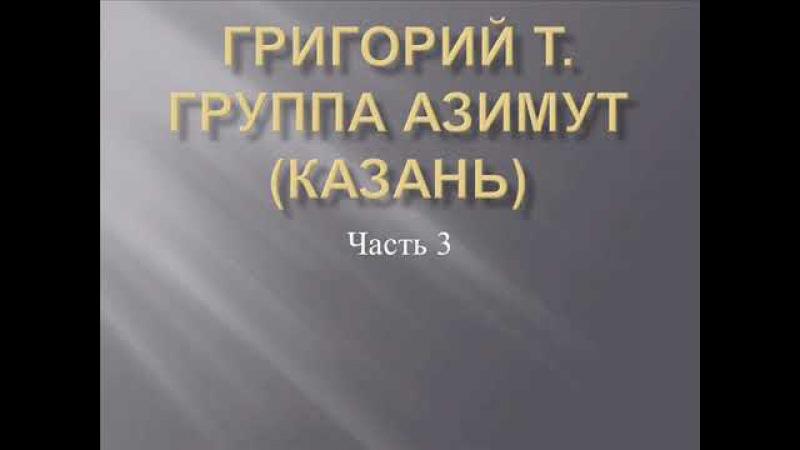 Григорий Т. Группа Азимут (Казань) часть 3