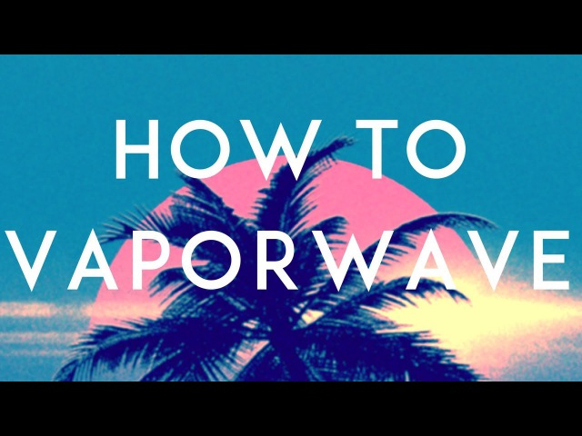 How To Vaporwave