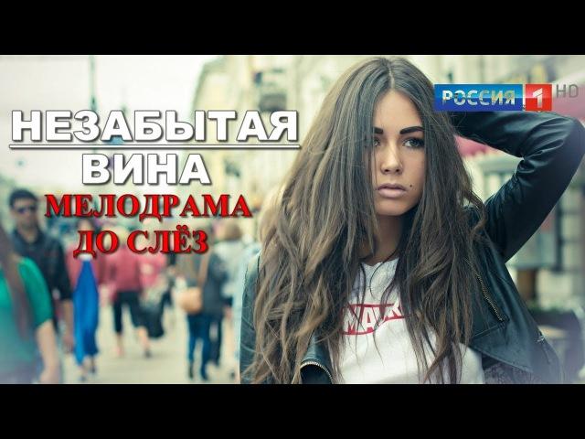 ДУШЕВНАЯ МЕЛОДРАМА! Незабытая вина (2017) Новые русские фильмы и сериалы HD 2017