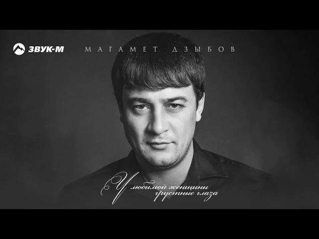 Магамет Дзыбов - У любимой женщины грустные глаза | Премьера песни 2018
