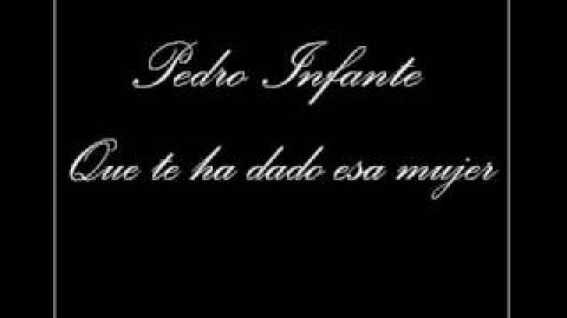 Pedro Infante - Que te ha dado esa mujer