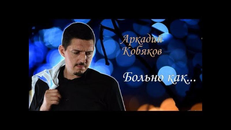 Аркадий Кобяков Больно как... (так поёт, что душу разрывает ... )