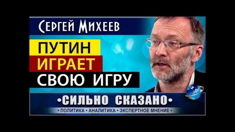 ПУТИН ИГРАЕТ СВОЮ ИГРУ. Сергей Михеев. 09.12.2017 • СИЛЬНО СКАЗАНО •