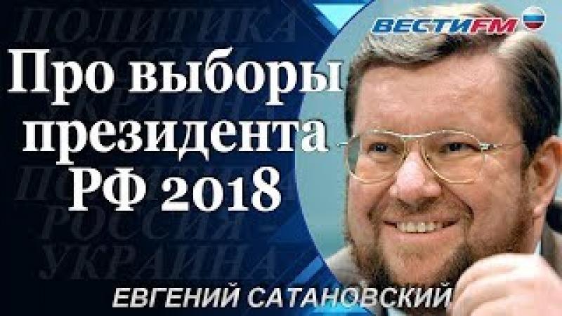 Евгений Сатановский: Про выборы президента РФ 2018