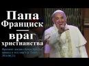 Папа Римский Франциск враг христианства Осипов А И