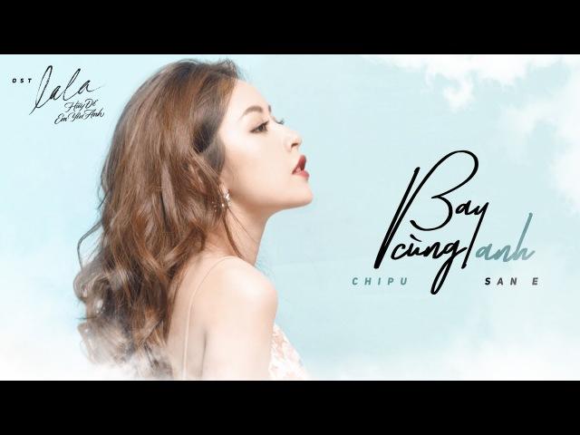 Bay Cùng Anh | Chi Pu ft SanE | Lala Hãy Để Em Yêu Anh OST