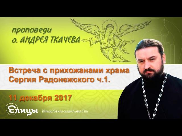 Встреча с прихожанами храма Сергия Радонежского - ч.1. 11.12.17 Прот. Андрей Ткачев