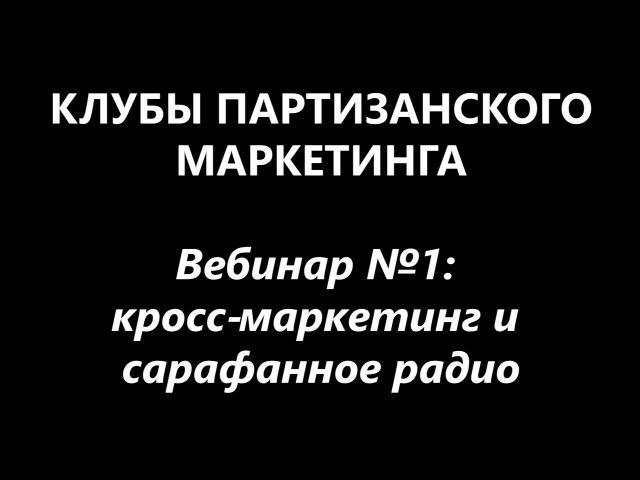 Клубный вебинар №1 - кросс-маркетинг и сарафанное радио (в клубах партизанского маркетинга)