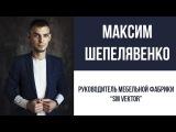 Максим Шепелявенко - Руководитель мебельной фабрики Sm Vektor / ВИДЕО-ВИЗИТКА