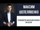 Максим Шепелявенко Руководитель мебельной фабрики Sm Vektor ВИДЕО ВИЗИТКА