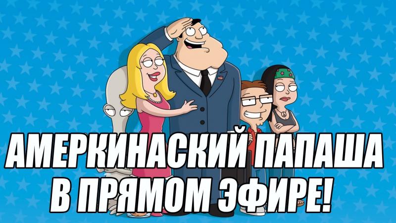 АМЕРИКАНСКИЙ ПАПАША В ПРЯМОМ ЭФИРЕ! начинаем с 1 сезона и т.д.