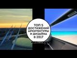Топ 5 - Достижения архитектуры и дизайна в 2017 году