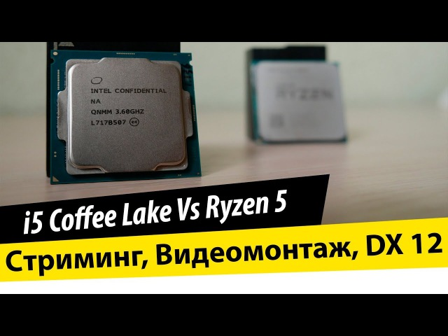 I5 8600K Сoffee lake Vs Ryzen 5 1600X - Cтриминг, Видеомонтаж, DX 12