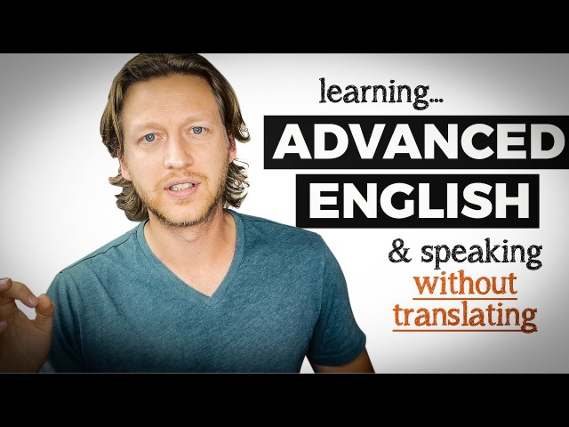 Learning Advanced English and How to Speak without Thinking or Translating