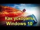 Секреты ускорения Windows 10. Подробна инструкция как ускорить Windows 10 и не только .