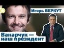 ИГОРЬ БЕРКУТ ВАКАРЧУК НАШ ПРЕЗИДЕНТ 20 10 2017 РАССВЕТ