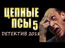 ЦЕПНЫЕ ПСЫ 5. РОССИЙСКИЕ БОЕВИКИ 2018, РУССКИЕ ДЕТЕКТИВЫ 2018