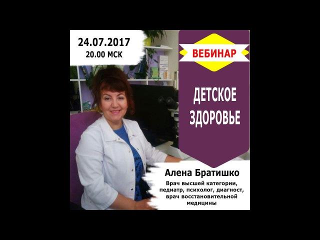 ДЕТСКОЕ ЗДОРОВЬЕ. Вебинар Алены Братишко 24.07.2017