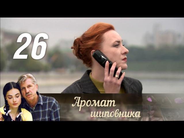 Аромат шиповника 26 серия 2014 Мелодрама @ Русские сериалы
