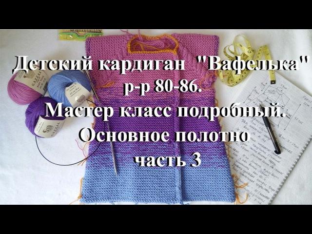 Детский кардиган спицами Вафелька р-р 80-86. Часть 3. Основное полотно