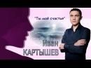 Это стоит посмотреть - Ты моё счастье исп Иван Картышев 2018