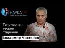 Владимир Чистяков Теломерная теория старения