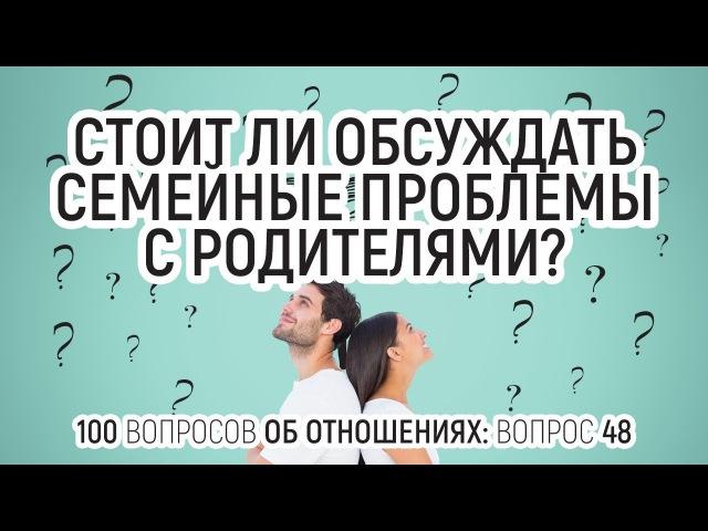 48. Стоит ли обсуждать свои семейные отношения и проблемы с родителями? 100 вопросо...