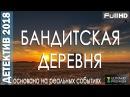 ДЕТЕКТИВ. БАНДИТСКАЯ ДЕРЕВНЯ. ФИЛЬМЫ 2018. ДЕТЕКТИВЫ 2018