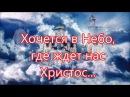 Хочется в небо где ждет нас Христос - Песня В Утешение о Небе