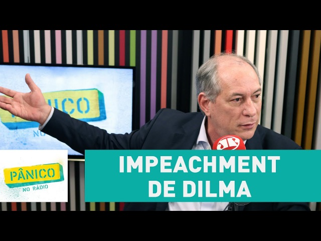 Ciro Gomes comenta impeachment de Dilma Rousseff | Pânico