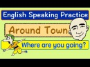 Places Around Town | Where Are You Going? | Vocabulary | English Speaking Practice | ESL | EFL | ELL
