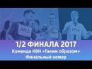 Финальный номер - Команда КВН Таким образом Тамбов 1/2 финала 2017 года