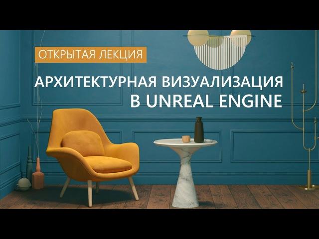 Архитектурная визуализация в Unreal Engine открытая лекция от