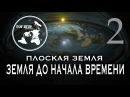 ПЛОСКАЯ ЗЕМЛЯ Земля до начала времени 2 Часть ПРОБУЖДЕНИЕ