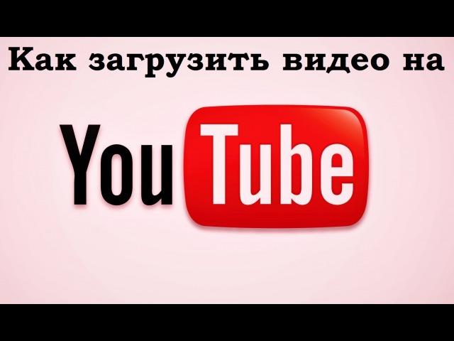 Как загрузить видео на свой канал