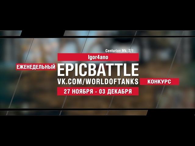 EpicBattle : Igor4ano / Centurion Mk. 7/1 (конкурс: 27.11.17-03.12.17) [World of Tanks]