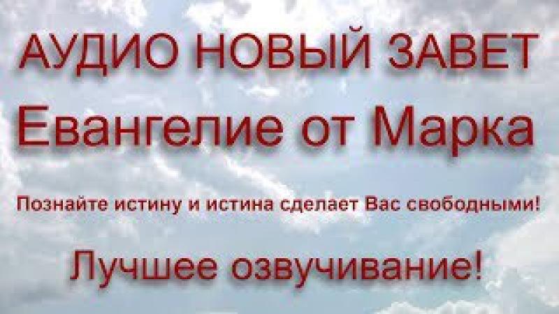 ЕВАНГЕЛИЕ ОТ МАРКА. Аудио Новый Завет. ЛУЧШЕЕ ОЗВУЧИВАНИЕ!