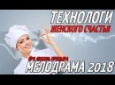 НОВЯК 2018! ТЕХНОЛОГИ ЖЕНСКОГО СЧАСТЬЯ И БЛАГА Русские мелодрамы 2018 новинки HD