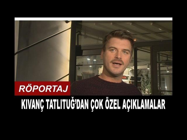 Kıvanç Tatlıtuğ'dan Çok Özel Açıklamalar | Röportaj 13.03.2018