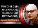 Армен Гаспарян: Миссия CШA на Украине полностью провалилась. 04.03.2018