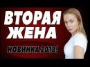 ПРЕМЬЕРА 2018 РВАНУЛА В ЮТУБЕ [ ВТОРАЯ ЖЕНА ] Русские мелодрамы 2018 новинки, фильмы 20